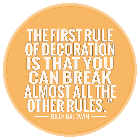 """The first rule of decoration is that you can break almost all the other rules."" —Billy Baldwin"